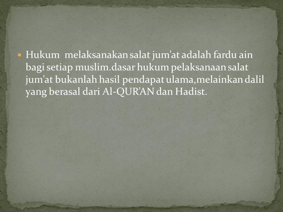 Hukum melaksanakan salat jum'at adalah fardu ain bagi setiap muslim.dasar hukum pelaksanaan salat jum'at bukanlah hasil pendapat ulama,melainkan dalil yang berasal dari Al-QUR'AN dan Hadist.