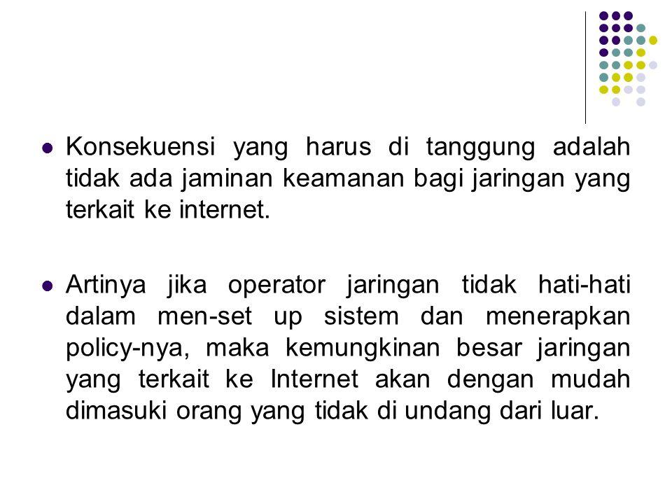 Konsekuensi yang harus di tanggung adalah tidak ada jaminan keamanan bagi jaringan yang terkait ke internet. Artinya jika operator jaringan tidak hati
