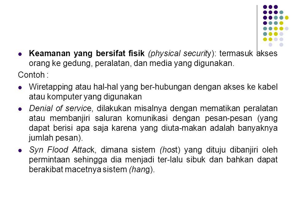Keamanan yang bersifat fisik (physical security): termasuk akses orang ke gedung, peralatan, dan media yang digunakan. Contoh : Wiretapping atau hal-h