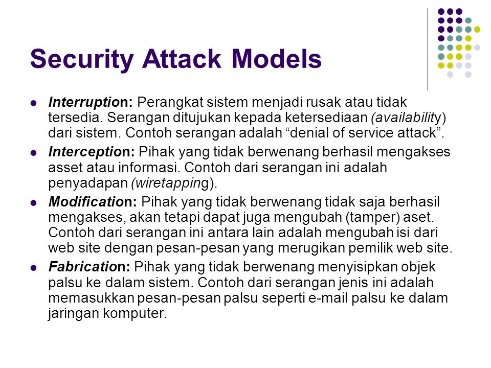 Security Attack Models Interruption: Perangkat sistem menjadi rusak atau tidak tersedia. Serangan ditujukan kepada ketersediaan (availability) dari si
