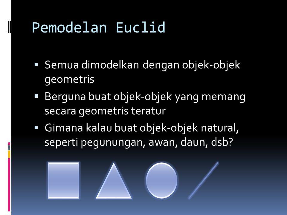 Pemodelan Euclid  Semua dimodelkan dengan objek-objek geometris  Berguna buat objek-objek yang memang secara geometris teratur  Gimana kalau buat objek-objek natural, seperti pegunungan, awan, daun, dsb?
