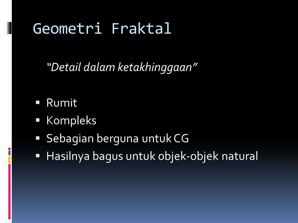 """Geometri Fraktal """"Detail dalam ketakhinggaan""""  Rumit  Kompleks  Sebagian berguna untuk CG  Hasilnya bagus untuk objek-objek natural"""