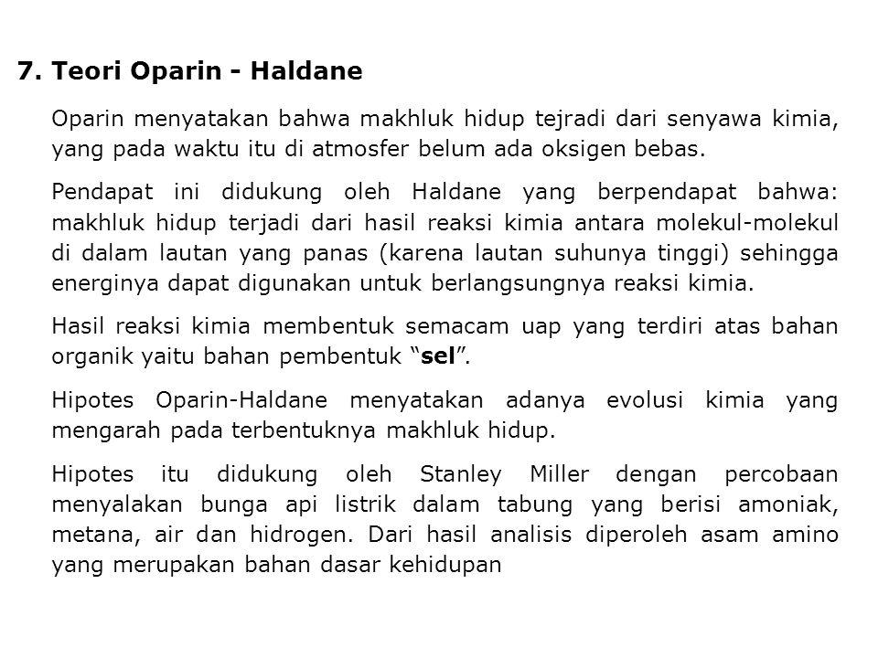 7. Teori Oparin - Haldane Oparin menyatakan bahwa makhluk hidup tejradi dari senyawa kimia, yang pada waktu itu di atmosfer belum ada oksigen bebas. P