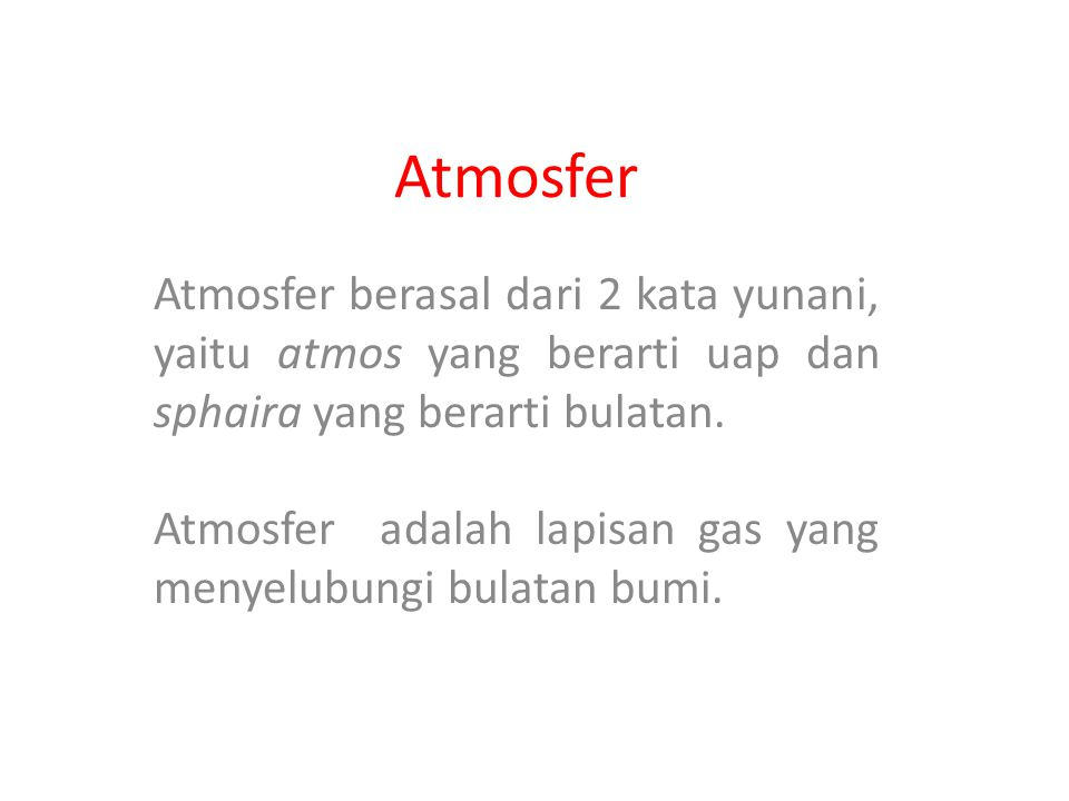 Atmosfer Atmosfer berasal dari 2 kata yunani, yaitu atmos yang berarti uap dan sphaira yang berarti bulatan. Atmosfer adalah lapisan gas yang menyelub