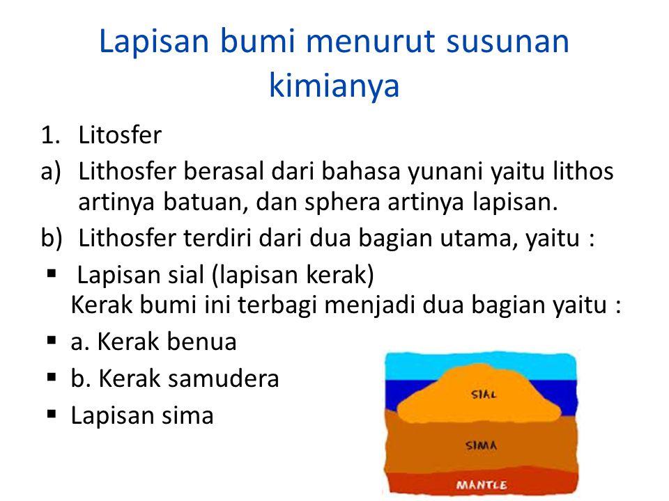 Lapisan bumi menurut susunan kimianya 1.Litosfer a)Lithosfer berasal dari bahasa yunani yaitu lithos artinya batuan, dan sphera artinya lapisan. b)Lit
