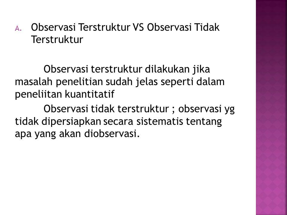 A. Observasi Terstruktur VS Observasi Tidak Terstruktur Observasi terstruktur dilakukan jika masalah penelitian sudah jelas seperti dalam peneliitan k