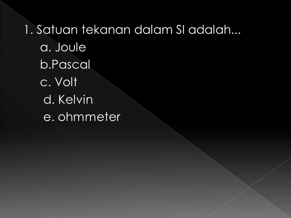 1. Satuan tekanan dalam SI adalah... a. Joule b.Pascal c. Volt d. Kelvin e. ohmmeter