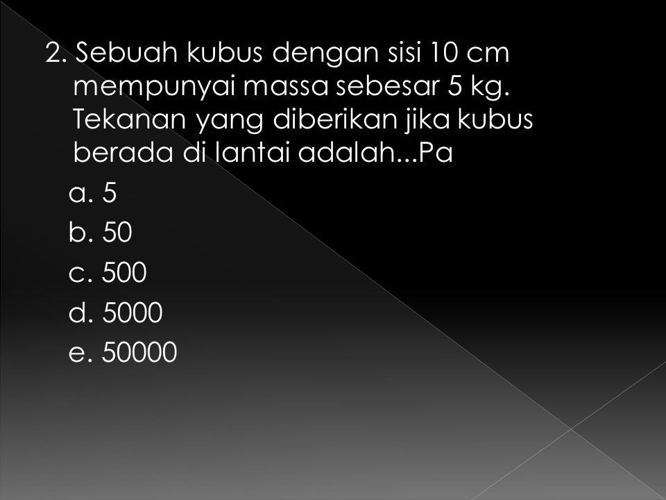 2. Sebuah kubus dengan sisi 10 cm mempunyai massa sebesar 5 kg. Tekanan yang diberikan jika kubus berada di lantai adalah...Pa a. 5 b. 50 c. 500 d. 50