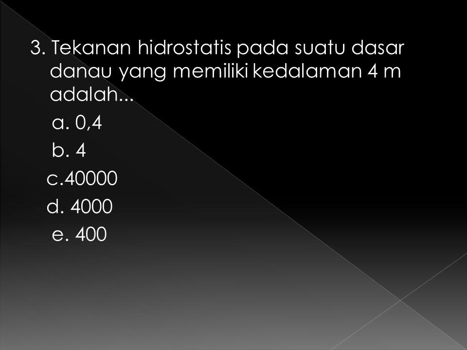 3. Tekanan hidrostatis pada suatu dasar danau yang memiliki kedalaman 4 m adalah... a. 0,4 b. 4 c.40000 d. 4000 e. 400