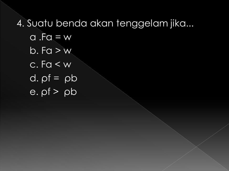 4. Suatu benda akan tenggelam jika... a.Fa = w b. Fa > w c. Fa < w d. ρf = ρb e. ρf > ρb