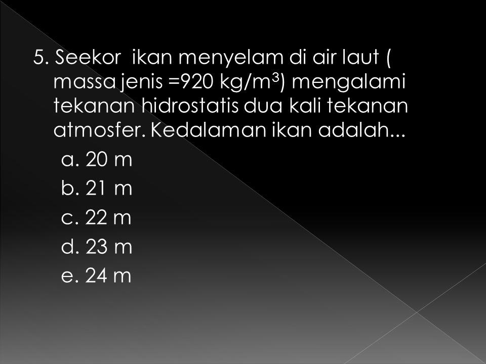5. Seekor ikan menyelam di air laut ( massa jenis =920 kg/m 3 ) mengalami tekanan hidrostatis dua kali tekanan atmosfer. Kedalaman ikan adalah... a. 2