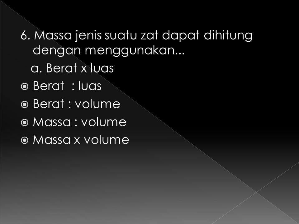 6. Massa jenis suatu zat dapat dihitung dengan menggunakan... a. Berat x luas  Berat : luas  Berat : volume  Massa : volume  Massa x volume