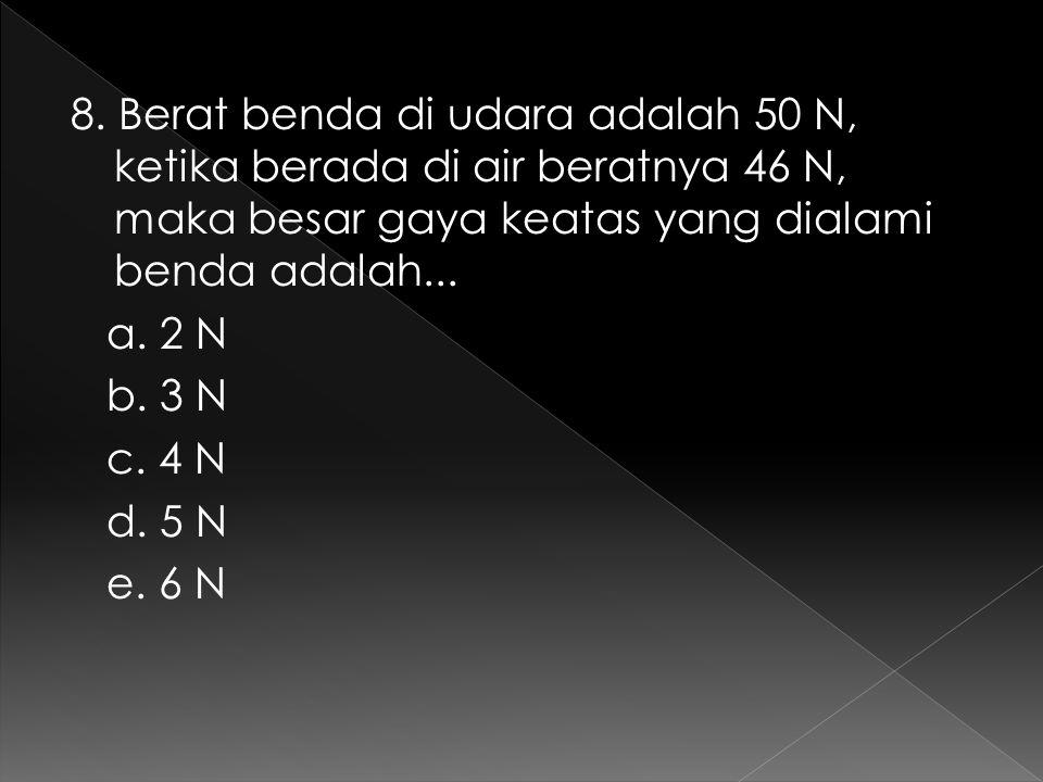 8. Berat benda di udara adalah 50 N, ketika berada di air beratnya 46 N, maka besar gaya keatas yang dialami benda adalah... a. 2 N b. 3 N c. 4 N d. 5
