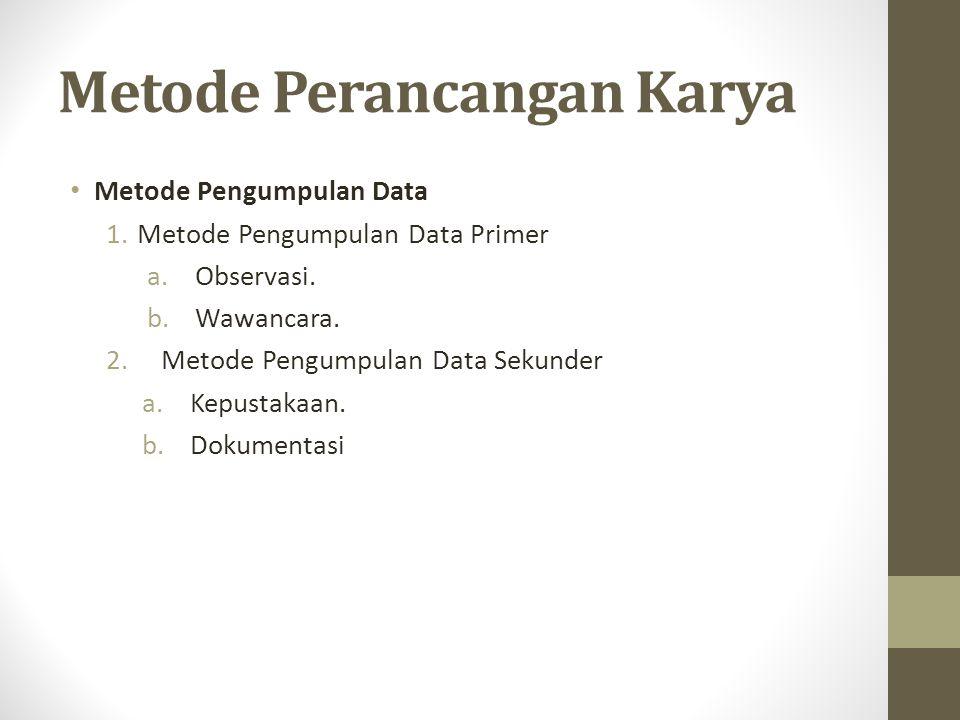 Metode Perancangan Karya Metode Pengumpulan Data 1. Metode Pengumpulan Data Primer a.Observasi. b.Wawancara. 2. Metode Pengumpulan Data Sekunder a.Kep