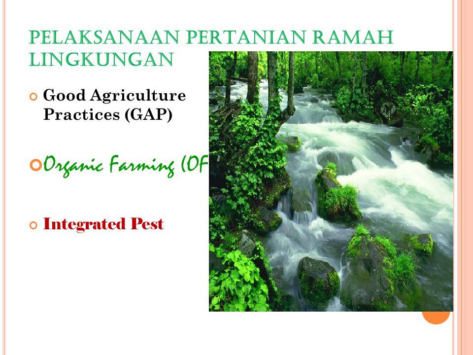 PELAKSANAAN PERTANIAN RAMAH LINGKUNGAN Good Agriculture Practices (GAP) Organic Farming (OF) Integrated Pest Management (IPM)