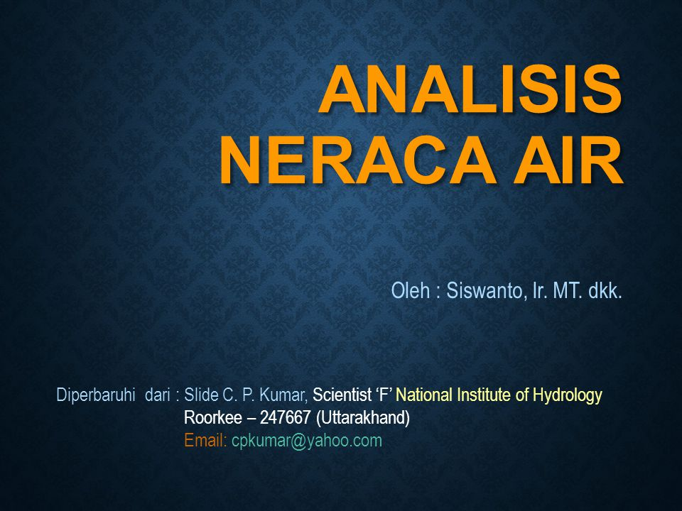 ANALISIS NERACA AIR Oleh : Siswanto, Ir. MT. dkk. Diperbaruhi dari : Slide C. P. Kumar, Scientist 'F' National Institute of Hydrology Roorkee – 247667