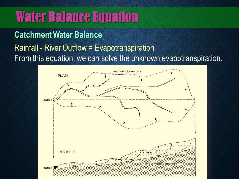 Water Balance Equation Catchment Water Balance Rainfall - River Outflow = Evapotranspiration From this equation, we can solve the unknown evapotranspi