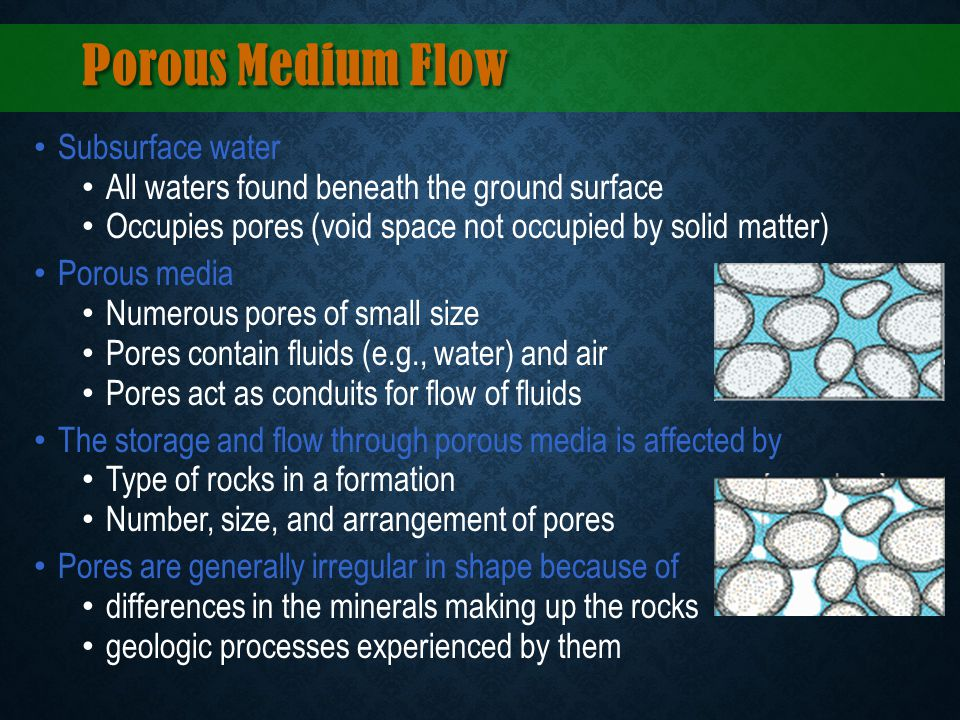 Porous Medium Flow Subsurface water All waters found beneath the ground surface Occupies pores (void space not occupied by solid matter) Porous media