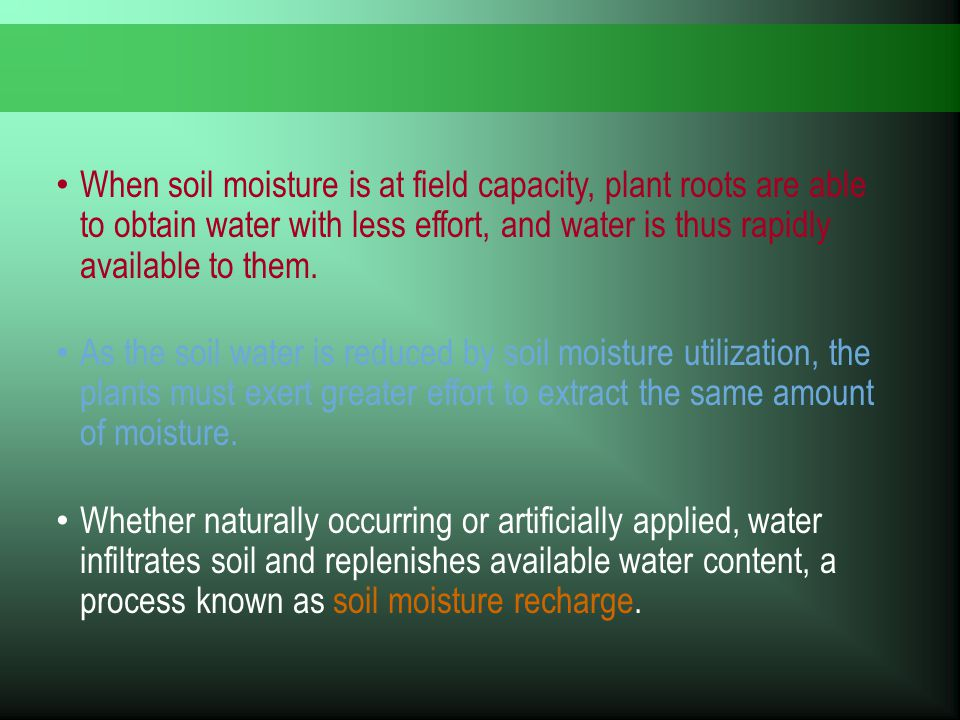 When soil moisture is at field capacity, plant roots are able to obtain water with less effort, and water is thus rapidly available to them. As the so