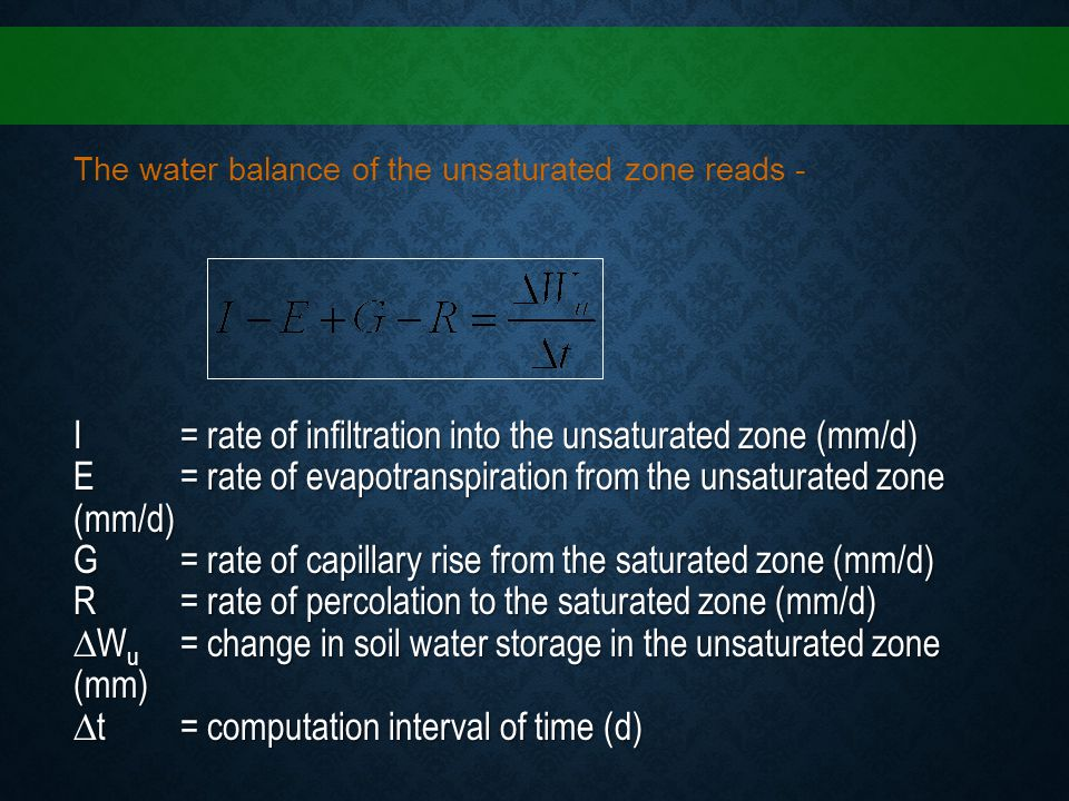 The water balance of the unsaturated zone reads - I = rate of infiltration into the unsaturated zone (mm/d) E = rate of evapotranspiration from the un