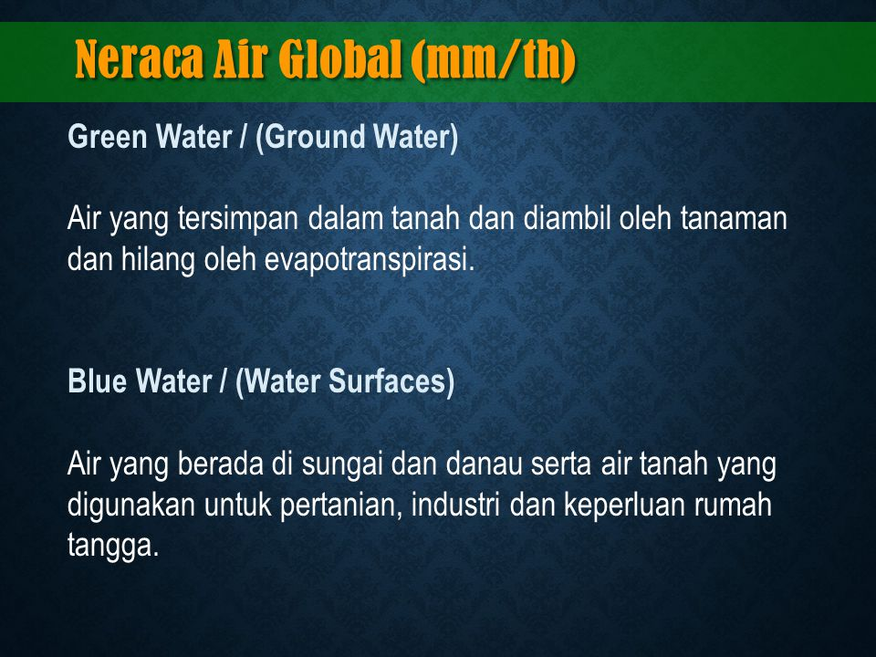 Green Water / (Ground Water) Air yang tersimpan dalam tanah dan diambil oleh tanaman dan hilang oleh evapotranspirasi. Blue Water / (Water Surfaces) A