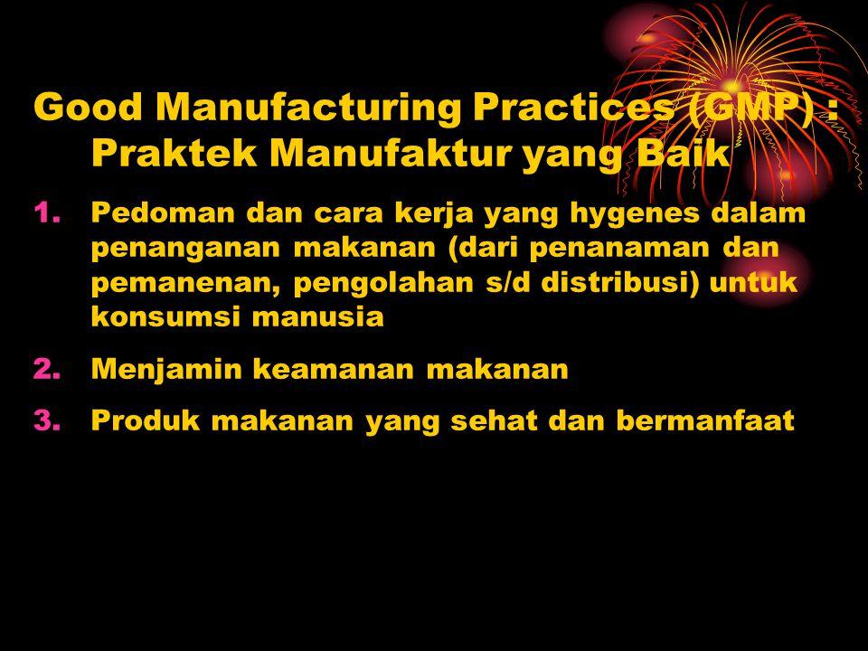 Good Manufacturing Practices (GMP) : Praktek Manufaktur yang Baik 1.Pedoman dan cara kerja yang hygenes dalam penanganan makanan (dari penanaman dan p
