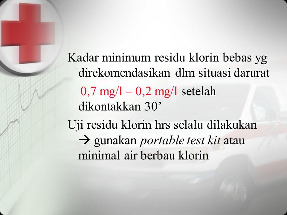 Kadar minimum residu klorin bebas yg direkomendasikan dlm situasi darurat 0,7 mg/l – 0,2 mg/l setelah dikontakkan 30' Uji residu klorin hrs selalu dil
