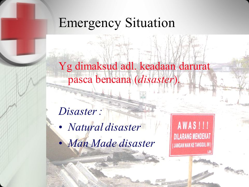 Emergency Situation Yg dimaksud adl. keadaan darurat pasca bencana (disaster). Disaster : Natural disaster Man Made disaster