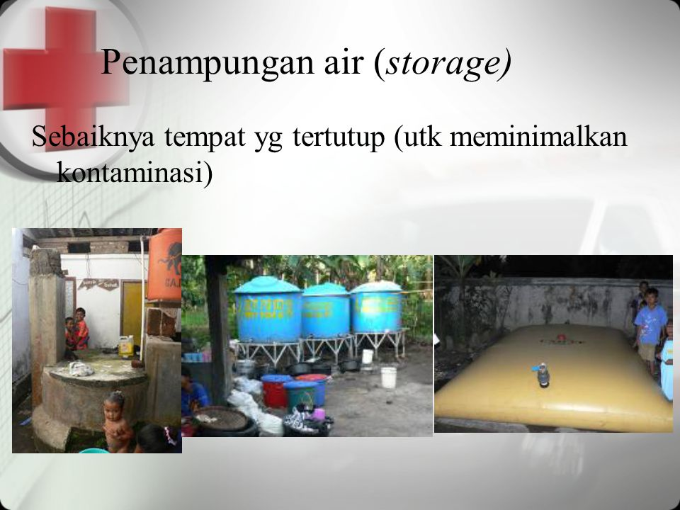 Penampungan air (storage) Sebaiknya tempat yg tertutup (utk meminimalkan kontaminasi)