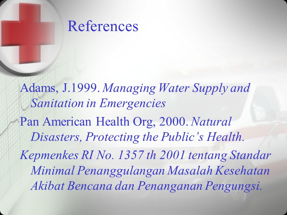 References Adams, J.1999. Managing Water Supply and Sanitation in Emergencies Pan American Health Org, 2000. Natural Disasters, Protecting the Public'