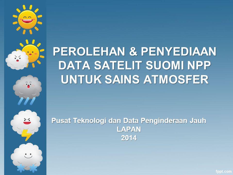 PEROLEHAN & PENYEDIAAN DATA SATELIT SUOMI NPP UNTUK SAINS ATMOSFER Pusat Teknologi dan Data Penginderaan Jauh LAPAN2014