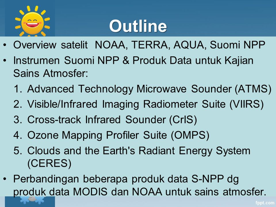 Outline Overview satelit NOAA, TERRA, AQUA, Suomi NPP Instrumen Suomi NPP & Produk Data untuk Kajian Sains Atmosfer: 1.Advanced Technology Microwave S