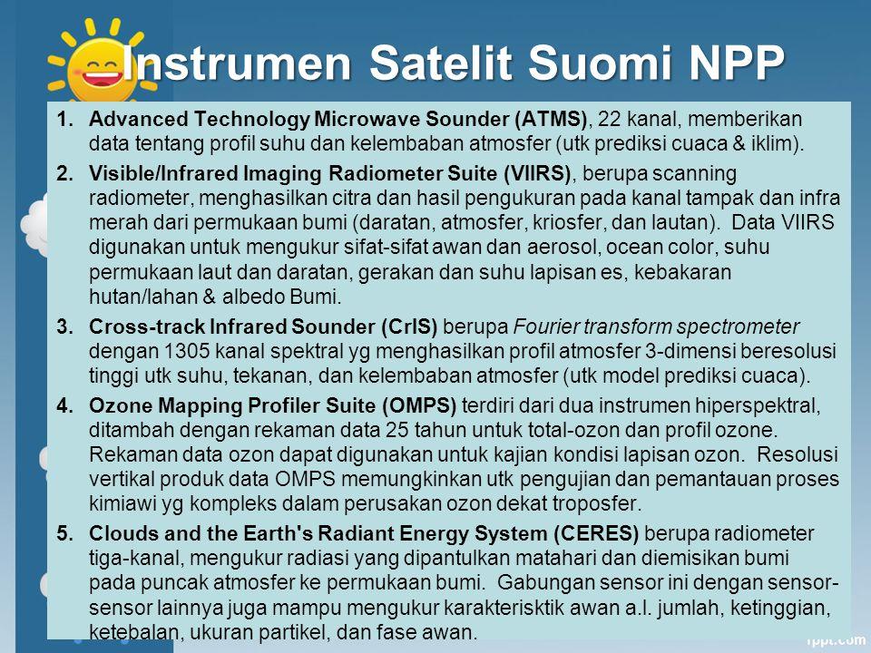 VIIRS Cross-track scanning radiometer Lebar cakupan (swath) ~3000 km (MODIS ~ 2330 km) Lifetime: 7 tahun 22 kanal (412-12,016 nm) –16 adalah kanal M dg resolusi 0.742 x 0.776 km pd nadir –Aerosol diperoleh dari kanal M High signal-to-noise ratio (SNR): –M1-M7: ~200-400 –M8-M11: ~10-300 Akurasi radiometrik mutlak: 2% Single look Tanpa polarisasi Resolusi spasial: 750 m & 375 m Band/ kanal Panjang Gelombang (nm) Bandwidth (nm) Aplikasi Utama M1*41220L M2*44514L M3*48819L, O M4*55521O M5*67220L, O M674615O M7*86539O, L M81,24027O, L M91,37815L M101,61059O, L M112,25047L, O M123,700191L M134,050163- M148,550323- M1510,763989L, O M1612,016864O 7 *gain dobel, L: land, O: ocean