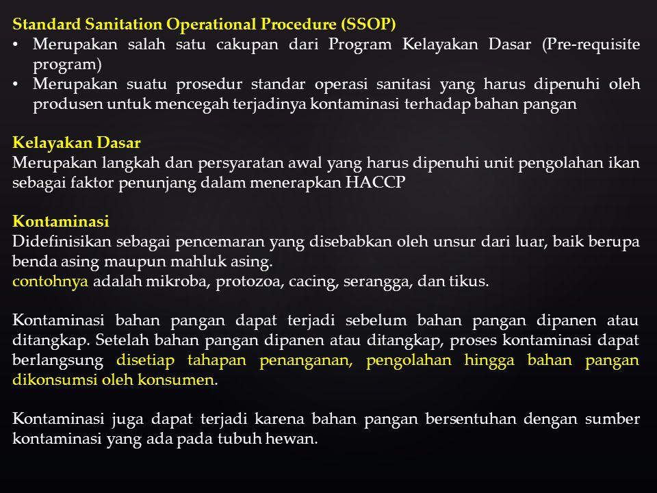 Standard Sanitation Operational Procedure (SSOP) Merupakan salah satu cakupan dari Program Kelayakan Dasar (Pre-requisite program) Merupakan suatu prosedur standar operasi sanitasi yang harus dipenuhi oleh produsen untuk mencegah terjadinya kontaminasi terhadap bahan pangan Kelayakan Dasar Merupakan langkah dan persyaratan awal yang harus dipenuhi unit pengolahan ikan sebagai faktor penunjang dalam menerapkan HACCP Kontaminasi Didefinisikan sebagai pencemaran yang disebabkan oleh unsur dari luar, baik berupa benda asing maupun mahluk asing.
