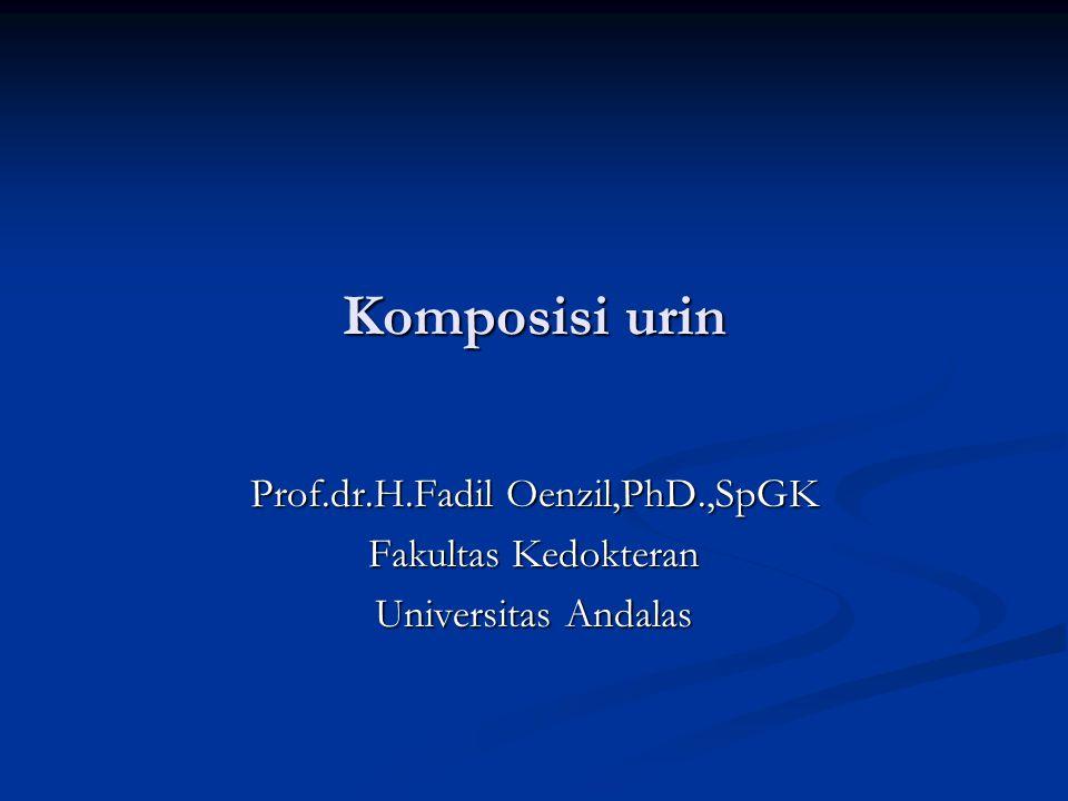 Komposisi urin Prof.dr.H.Fadil Oenzil,PhD.,SpGK Fakultas Kedokteran Universitas Andalas
