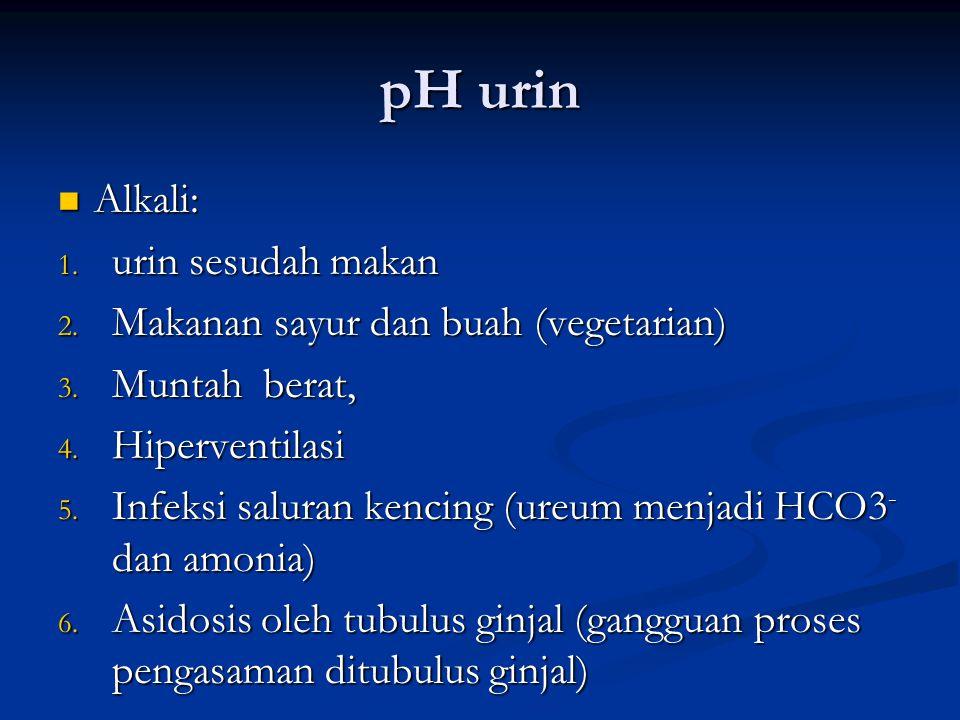 pH urin Alkali: Alkali: 1.urin sesudah makan 2. Makanan sayur dan buah (vegetarian) 3.