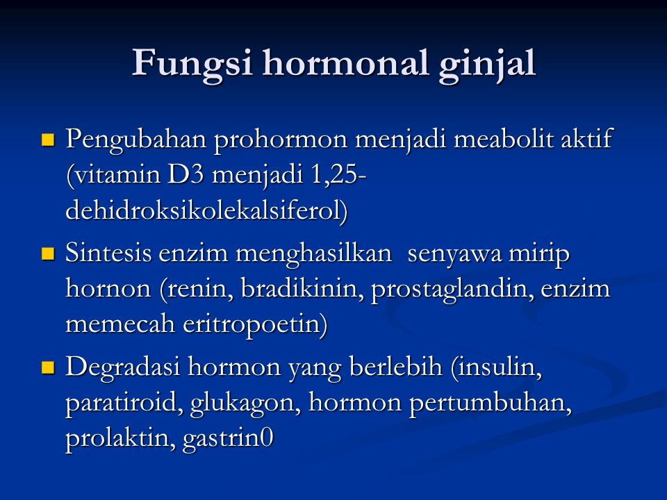 Fungsi hormonal ginjal Pengubahan prohormon menjadi meabolit aktif (vitamin D3 menjadi 1,25- dehidroksikolekalsiferol) Pengubahan prohormon menjadi meabolit aktif (vitamin D3 menjadi 1,25- dehidroksikolekalsiferol) Sintesis enzim menghasilkan senyawa mirip hornon (renin, bradikinin, prostaglandin, enzim memecah eritropoetin) Sintesis enzim menghasilkan senyawa mirip hornon (renin, bradikinin, prostaglandin, enzim memecah eritropoetin) Degradasi hormon yang berlebih (insulin, paratiroid, glukagon, hormon pertumbuhan, prolaktin, gastrin0 Degradasi hormon yang berlebih (insulin, paratiroid, glukagon, hormon pertumbuhan, prolaktin, gastrin0