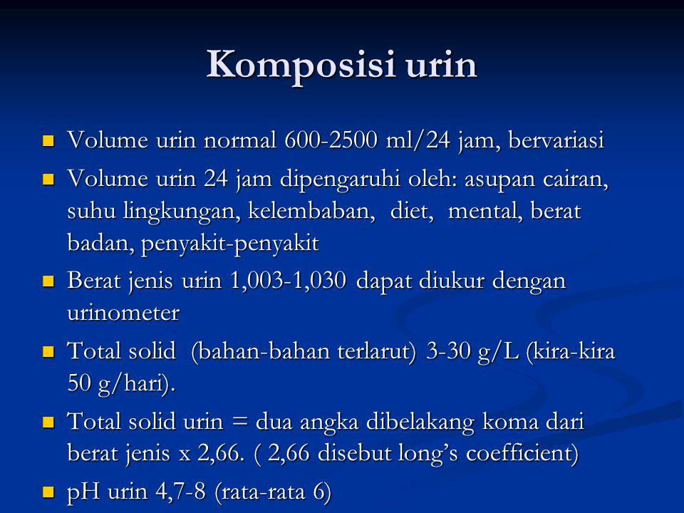 Komposisi urin Volume urin normal 600-2500 ml/24 jam, bervariasi Volume urin normal 600-2500 ml/24 jam, bervariasi Volume urin 24 jam dipengaruhi oleh: asupan cairan, suhu lingkungan, kelembaban, diet, mental, berat badan, penyakit-penyakit Volume urin 24 jam dipengaruhi oleh: asupan cairan, suhu lingkungan, kelembaban, diet, mental, berat badan, penyakit-penyakit Berat jenis urin 1,003-1,030 dapat diukur dengan urinometer Berat jenis urin 1,003-1,030 dapat diukur dengan urinometer Total solid (bahan-bahan terlarut) 3-30 g/L (kira-kira 50 g/hari).