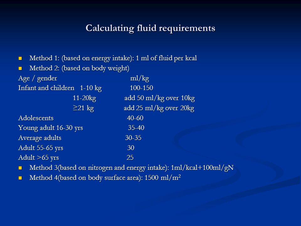 Calculating fluid requirements Method 1: (based on energy intake): 1 ml of fluid per kcal Method 1: (based on energy intake): 1 ml of fluid per kcal Method 2: (based on body weight) Method 2: (based on body weight) Age / gender ml/kg Infant and children 1-10 kg 100-150 11-20kg add 50 ml/kg over 10kg 11-20kg add 50 ml/kg over 10kg ≥21 kg add 25 ml/kg over 20kg ≥21 kg add 25 ml/kg over 20kg Adolescents 40-60 Young adult 16-30 yrs 35-40 Average adults 30-35 Adult 55-65 yrs 30 Adult >65 yrs 25 Method 3(based on nitrogen and energy intake): 1ml/kcal+100ml/gN Method 3(based on nitrogen and energy intake): 1ml/kcal+100ml/gN Method 4(based on body surface area): 1500 ml/m 2 Method 4(based on body surface area): 1500 ml/m 2