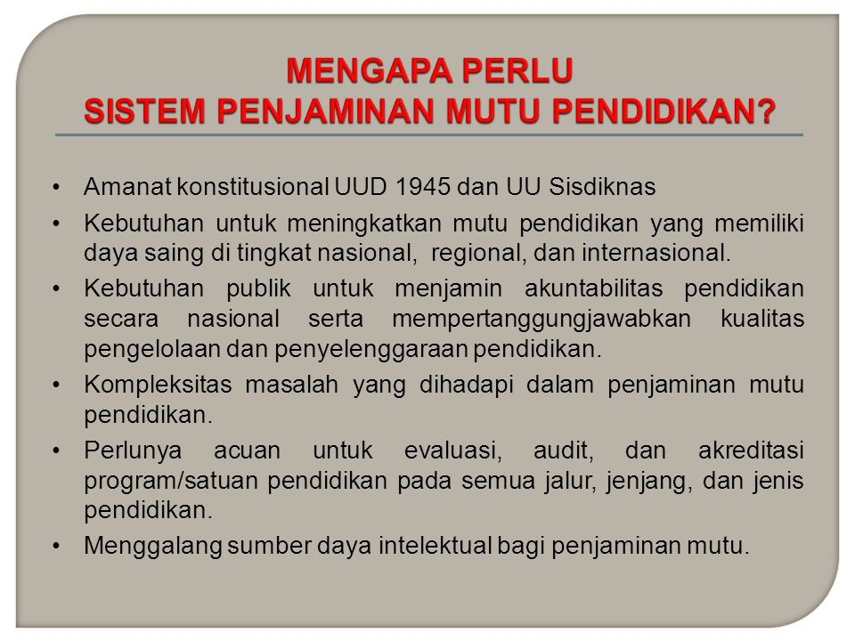SETIAP WN MEMPUNYAI HAK MEMPEROLEH PENDIDIKAN BERMUTU EVALUASI SATUAN/ PROGRAM PENDIDIKAN AUDIT MUTU SATUAN/ PROGRAM PENDIDIKAN SATUAN/ PROGRAM PENDIDIKAN BERMUTU HAK WARGA NEGARA PENDIDIKAN BERMUTU PP 19/2005 STANDAR NASIONAL PENDIDIKAN UU 20/2003 PASAL 5 (1) UU 20/2003 PASAL 57, 58(2), 59(1,2) UU 20/2003 PASAL 60(1-3) UU 20/2003 PASAL 57 (1) AKREDITASI SATUAN/ PROGRAM PENDIDIKAN Tanggung Jawab/Kewajiban Pemerintah Mengupayakan dan Menyelenggarakan Satu Sistem Pendidikan Nasional (UUD 45 Pasal 31 (3) dan UU 20/2003 tentang Sisdiknas Pasal 11 (1) PP 17/2010 & PP 66/2010 PENGELOLAAN & PENYELENGGARAA N PENDIDIKAN PP 48/2009 PENDANAAN PENDIDIKAN PERBAIKAN MUTU BERKELANJUTAN UU 20/2003 PASAL 60 (1-3) PP..........