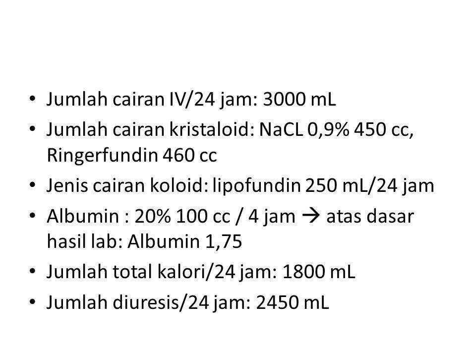 Jumlah cairan IV/24 jam: 3000 mL Jumlah cairan kristaloid: NaCL 0,9% 450 cc, Ringerfundin 460 cc Jenis cairan koloid: lipofundin 250 mL/24 jam Albumin