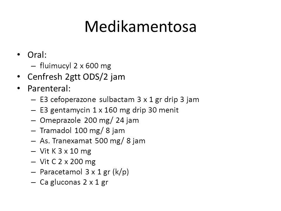 Medikamentosa Oral: – fluimucyl 2 x 600 mg Cenfresh 2gtt ODS/2 jam Parenteral: – E3 cefoperazone sulbactam 3 x 1 gr drip 3 jam – E3 gentamycin 1 x 160