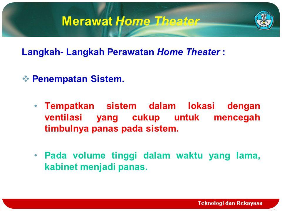 Teknologi dan Rekayasa Merawat Home Theater Langkah- Langkah Perawatan Home Theater :  Penempatan Sistem. Tempatkan sistem dalam lokasi dengan ventil