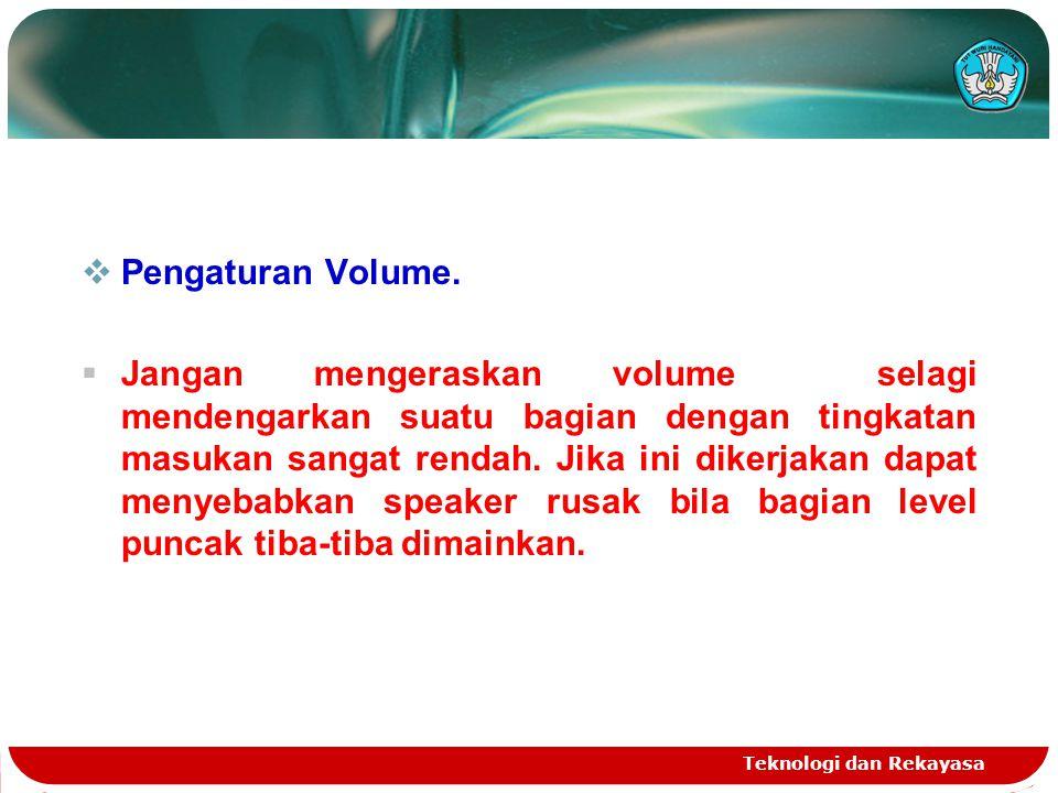 Teknologi dan Rekayasa  Pengaturan Volume.  Jangan mengeraskan volume selagi mendengarkan suatu bagian dengan tingkatan masukan sangat rendah. Jika