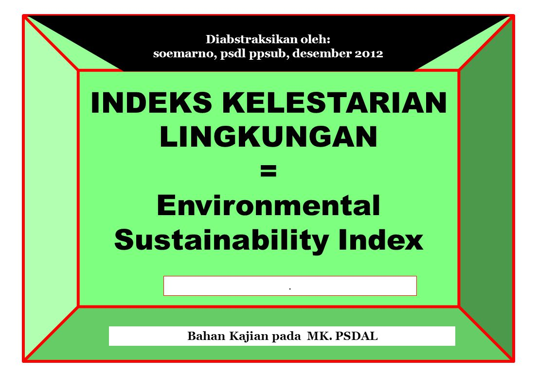 ESI DAPAT DISEMPURNAKAN TERUS – Investment in data creation Most global environmental monitoring programs are based on 19 th century models – time to move forward – Pluralistic, distributed networks (no central bottlenecks) – Greater use of civil society – Remote sensing and other advanced technologies – More sophisticated methods to weight factors and test validity, understand underlying assumptions and values Factor analysis, time series analysis, regression analysis – Interactive, open version Permit users to change factors and variables, change weights, add new variables – Scalable version Permit users to integrate global, national, regional and local indicators as appropriate to their needs Sumber: Pilot Environmental Sustainability Index, Dan Esty, Yale, Marc Levy, Columbia, May 5, 2000.