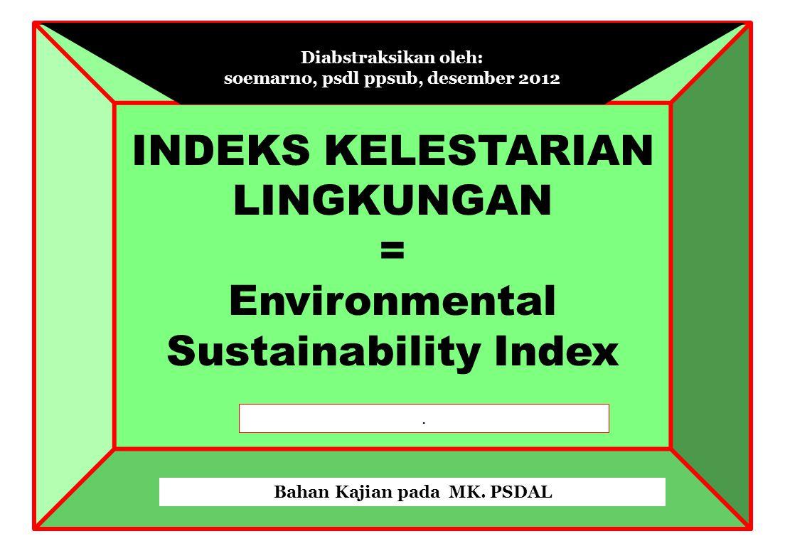 INDEKS KELESTARIAN LINGKUNGAN = Environmental Sustainability Index Diabstraksikan oleh: soemarno, psdl ppsub, desember 2012 Bahan Kajian pada MK. PSDA
