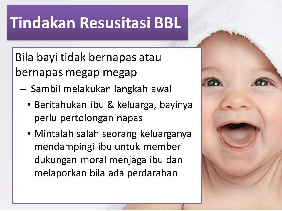 Tindakan Resusitasi BBL Bila bayi tidak bernapas atau bernapas megap megap – Sambil melakukan langkah awal Beritahukan ibu & keluarga, bayinya perlu p