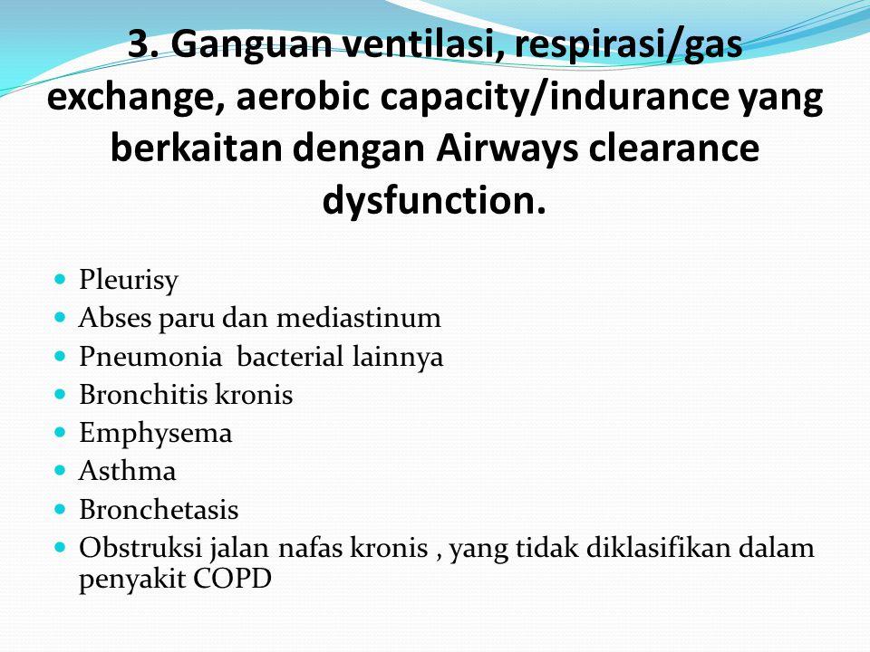 3. Ganguan ventilasi, respirasi/gas exchange, aerobic capacity/indurance yang berkaitan dengan Airways clearance dysfunction. Pleurisy Abses paru dan