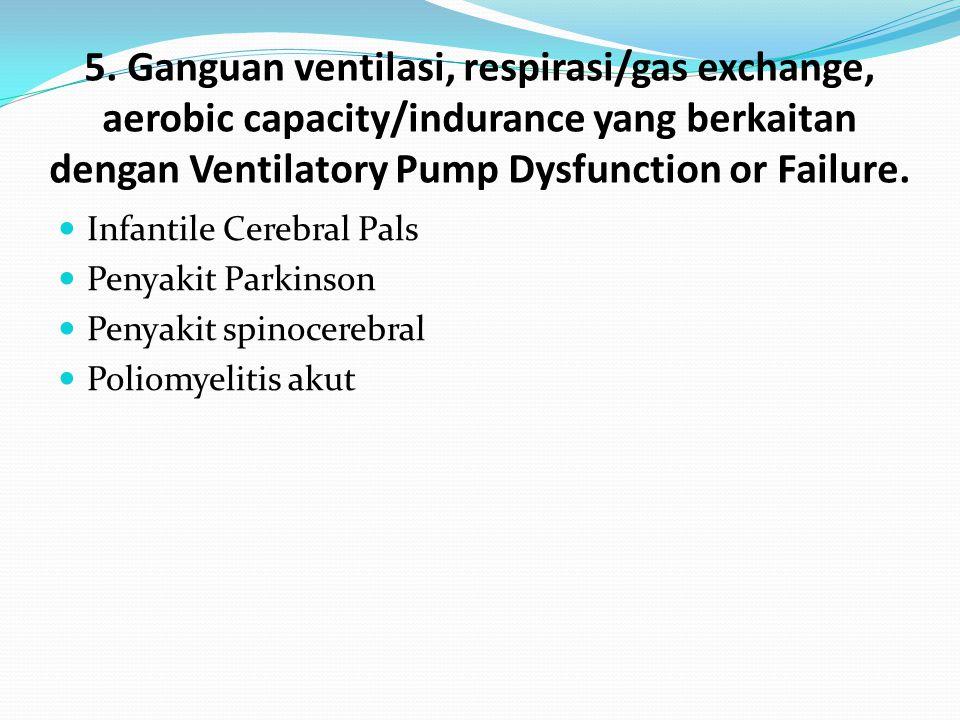 5. Ganguan ventilasi, respirasi/gas exchange, aerobic capacity/indurance yang berkaitan dengan Ventilatory Pump Dysfunction or Failure. Infantile Cere