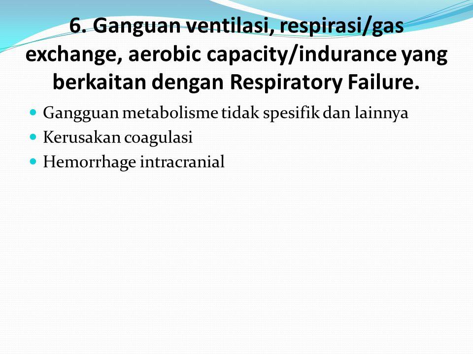 6. Ganguan ventilasi, respirasi/gas exchange, aerobic capacity/indurance yang berkaitan dengan Respiratory Failure. Gangguan metabolisme tidak spesifi